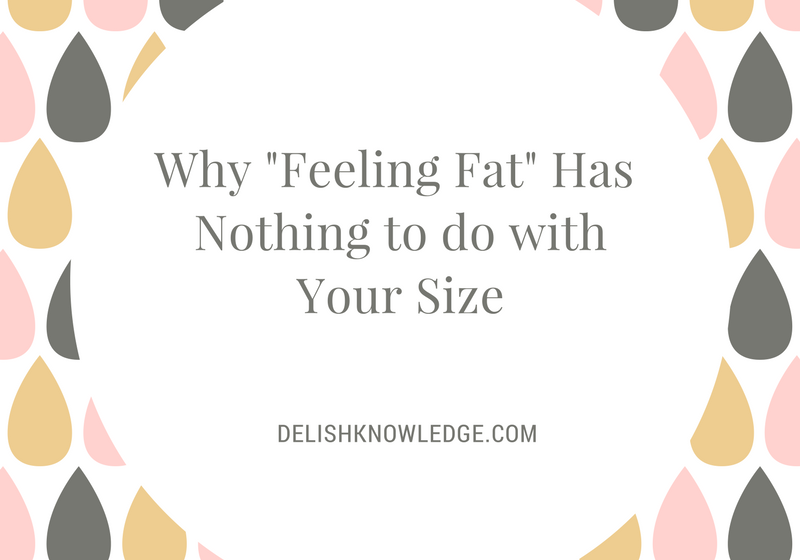 Why Feeling Fat has Nothing to do with Your Size. #intutiveeating #undiet #nutrition #diet | www.delishknowledge.com
