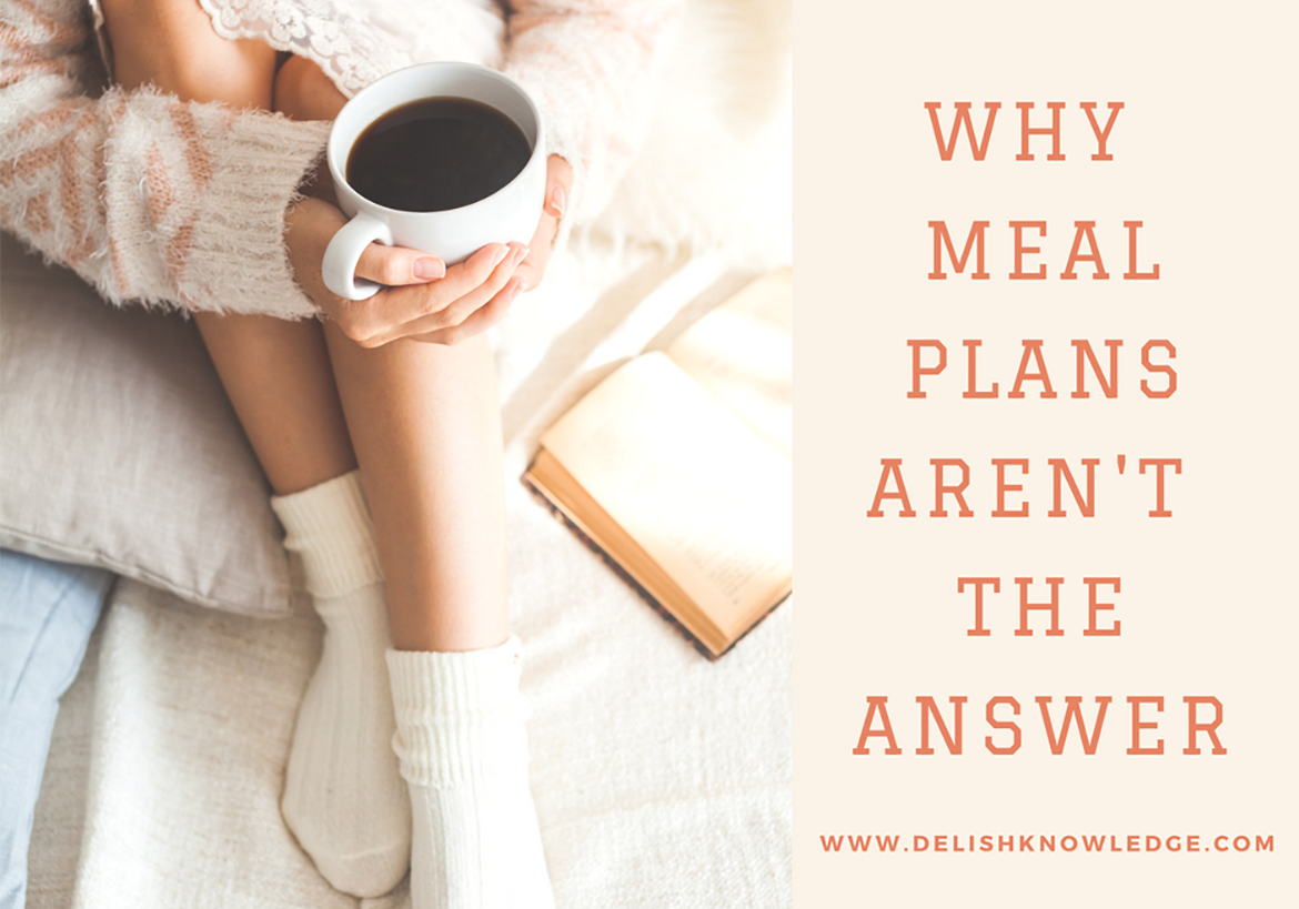 Why meal plans aren't the answer. An in-depth look from a Registered Dietitian Nutritionist on why meal plans DON'T work and what does. | www.delishknowledge.com