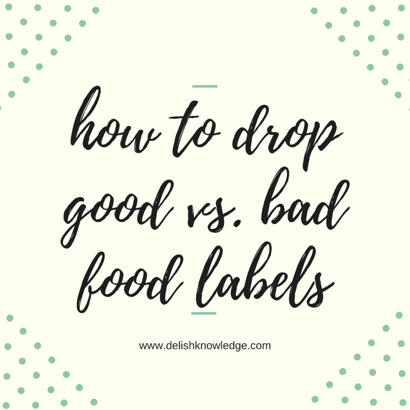 How to drop the good vs. bad food labels and why this habit is harmful to your long-term goals. | www.delishknowledge.com