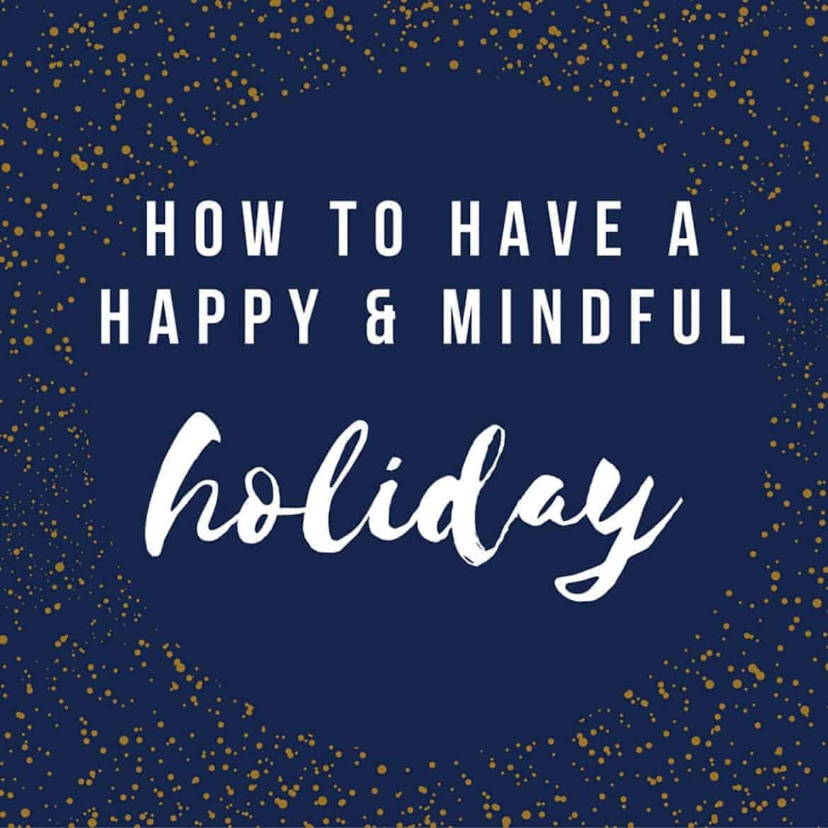 How to have a happy and mindful holiday. Four tips for cultivating joy, reducing stress and living your best holiday season.